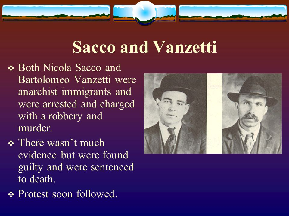 Sacco and Vanzetti  Both Nicola Sacco and Bartolomeo Vanzetti were anarchist immigrants and were arrested and charged with a robbery and murder.  Th