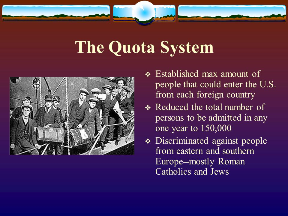 The Quota System  Established max amount of people that could enter the U.S. from each foreign country  Reduced the total number of persons to be ad