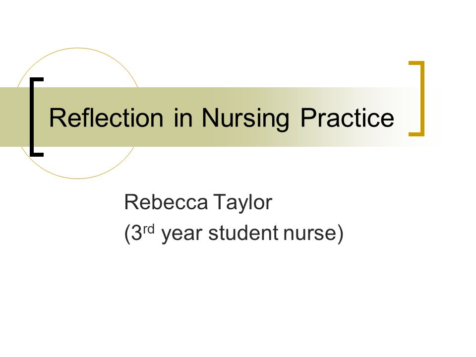 Reflection in Nursing Practice Rebecca Taylor (3 rd year student nurse)