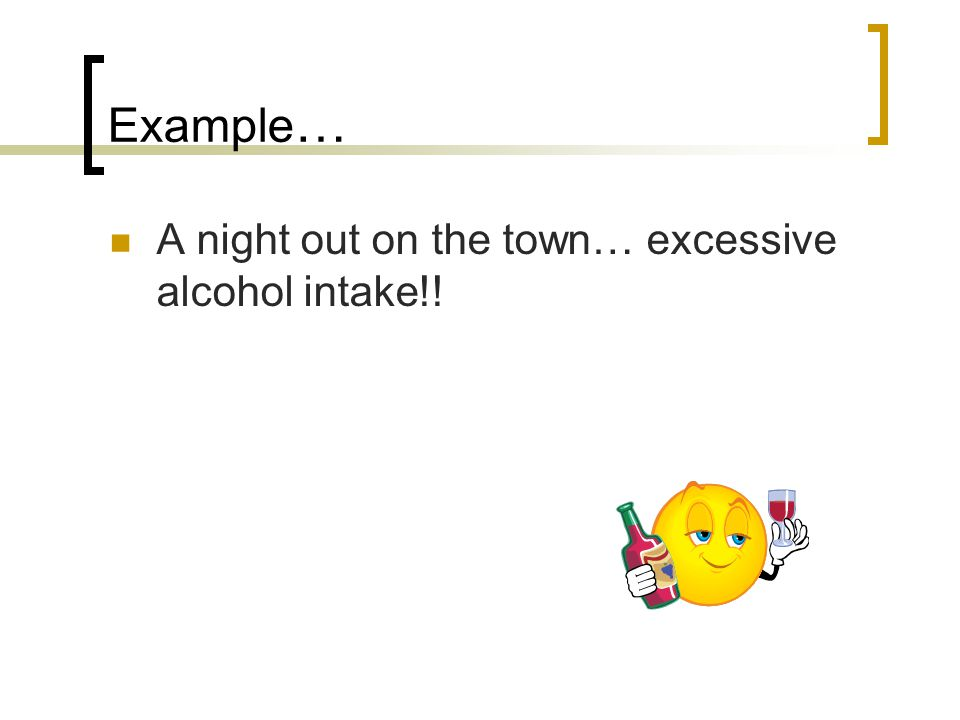 Example … A night out on the town… excessive alcohol intake!!