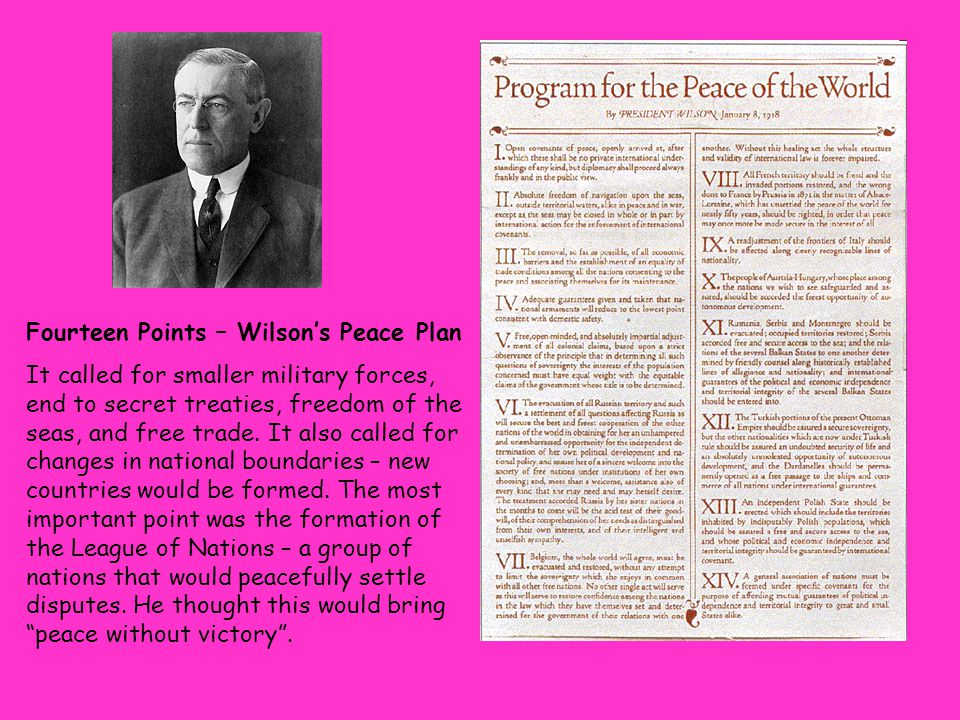 Fourteen Points – Wilson's Peace Plan It called for smaller military forces, end to secret treaties, freedom of the seas, and free trade.