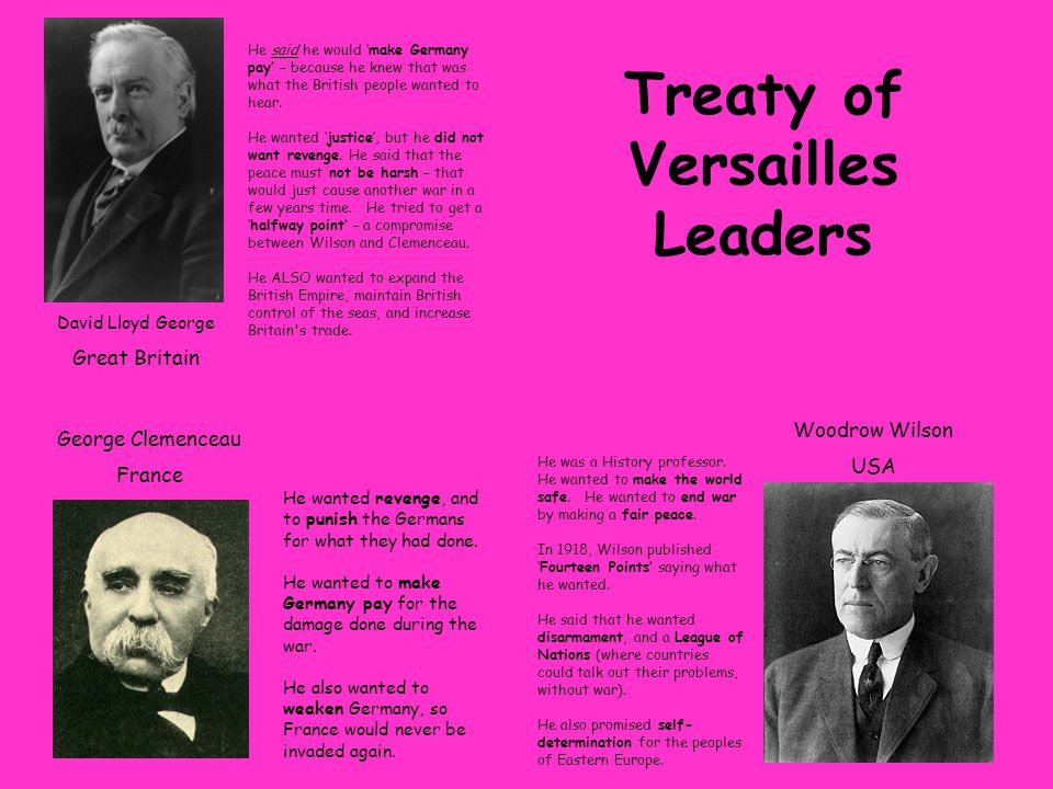 David Lloyd George Great Britain George Clemenceau France Woodrow Wilson USA Treaty of Versailles Leaders He wanted revenge, and to punish the Germans for what they had done.