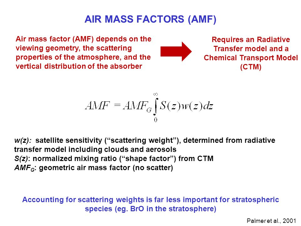 AIR MASS FACTORS (AMF) Air mass factor (AMF) depends on the viewing geometry, the scattering properties of the atmosphere, and the vertical distribution of the absorber Requires an Radiative Transfer model and a Chemical Transport Model (CTM) w(z): satellite sensitivity ( scattering weight ), determined from radiative transfer model including clouds and aerosols S(z): normalized mixing ratio ( shape factor ) from CTM AMF G : geometric air mass factor (no scatter) Palmer et al., 2001 Accounting for scattering weights is far less important for stratospheric species (eg.