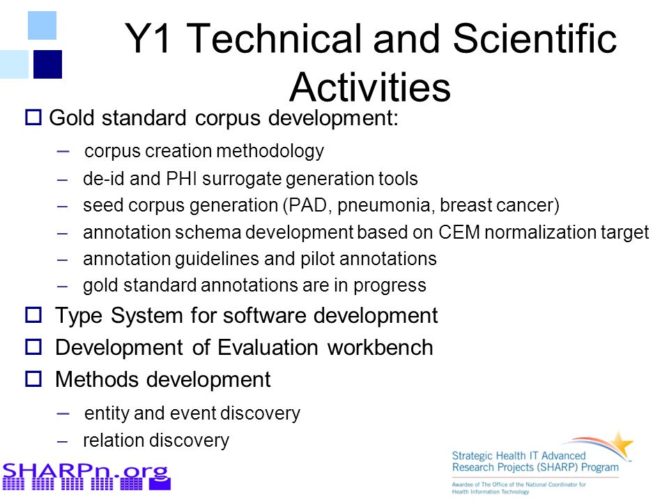 Y1 Technical and Scientific Activities  Gold standard corpus development: – corpus creation methodology – de-id and PHI surrogate generation tools – seed corpus generation (PAD, pneumonia, breast cancer) – annotation schema development based on CEM normalization target – annotation guidelines and pilot annotations – gold standard annotations are in progress  Type System for software development  Development of Evaluation workbench  Methods development – entity and event discovery – relation discovery