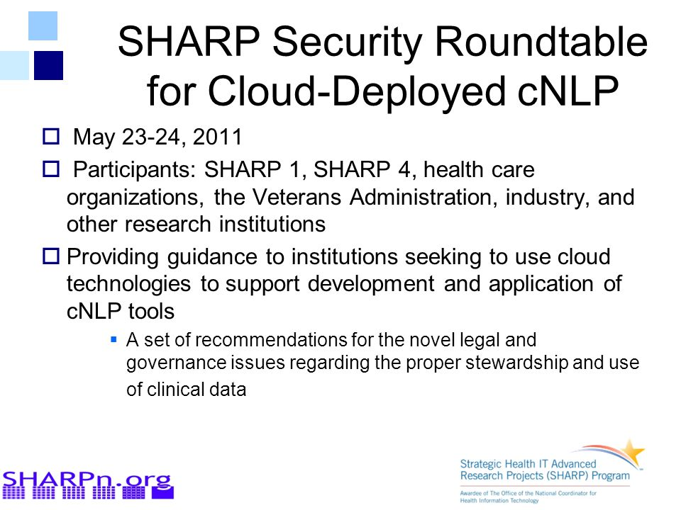 SHARP Security Roundtable for Cloud-Deployed cNLP  May 23-24, 2011  Participants: SHARP 1, SHARP 4, health care organizations, the Veterans Administration, industry, and other research institutions  Providing guidance to institutions seeking to use cloud technologies to support development and application of cNLP tools  A set of recommendations for the novel legal and governance issues regarding the proper stewardship and use of clinical data