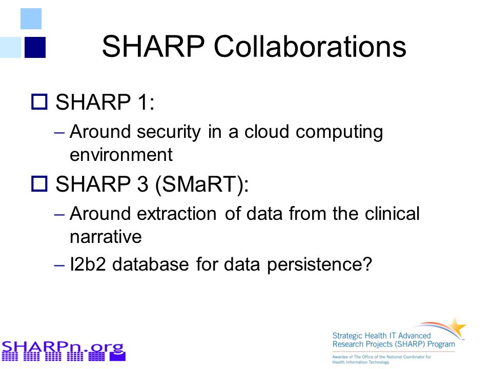 SHARP Collaborations  SHARP 1: –Around security in a cloud computing environment  SHARP 3 (SMaRT): –Around extraction of data from the clinical narr