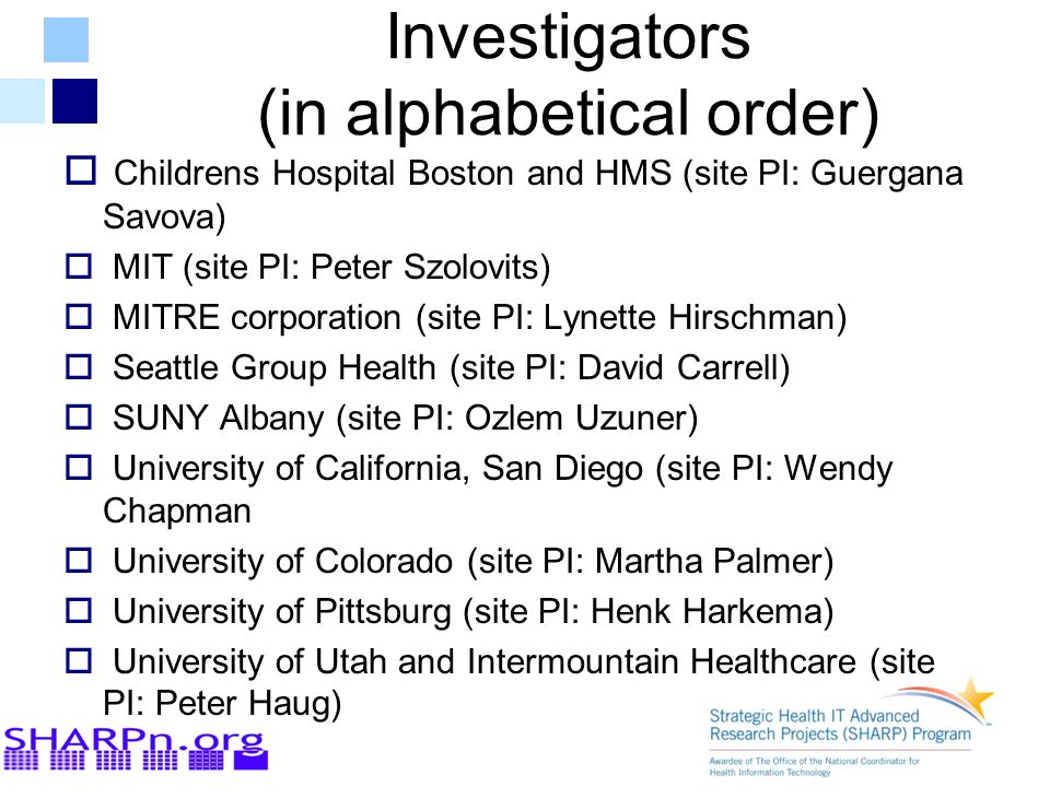 Investigators (in alphabetical order)  Childrens Hospital Boston and HMS (site PI: Guergana Savova)  MIT (site PI: Peter Szolovits)  MITRE corporation (site PI: Lynette Hirschman)  Seattle Group Health (site PI: David Carrell)  SUNY Albany (site PI: Ozlem Uzuner)  University of California, San Diego (site PI: Wendy Chapman  University of Colorado (site PI: Martha Palmer)  University of Pittsburg (site PI: Henk Harkema)  University of Utah and Intermountain Healthcare (site PI: Peter Haug)