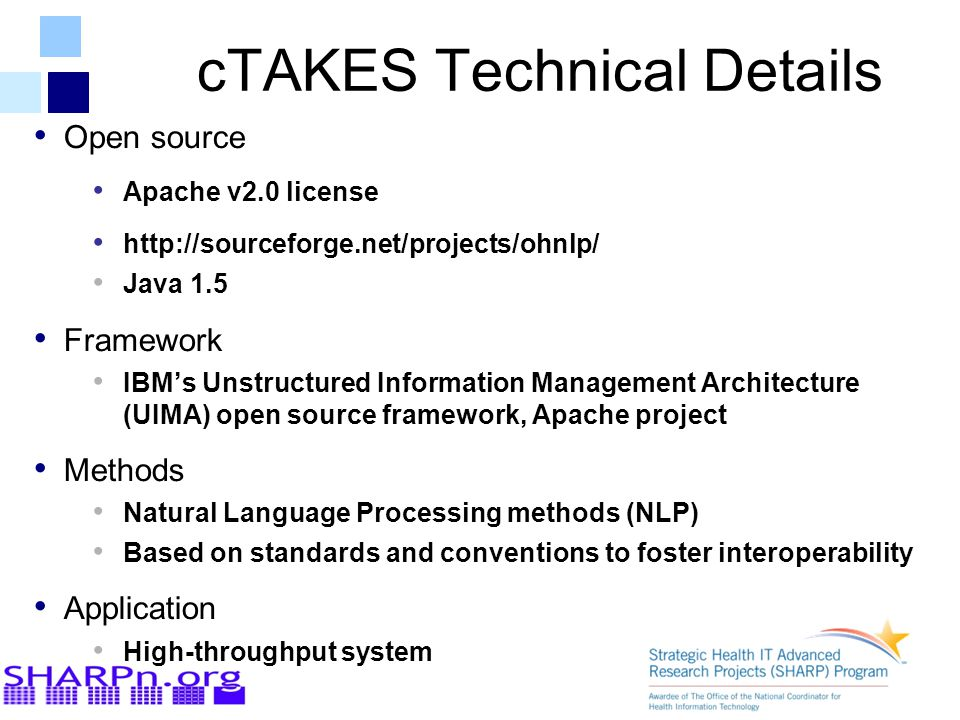 cTAKES Technical Details Open source Apache v2.0 license http://sourceforge.net/projects/ohnlp/ Java 1.5 Framework IBM's Unstructured Information Mana