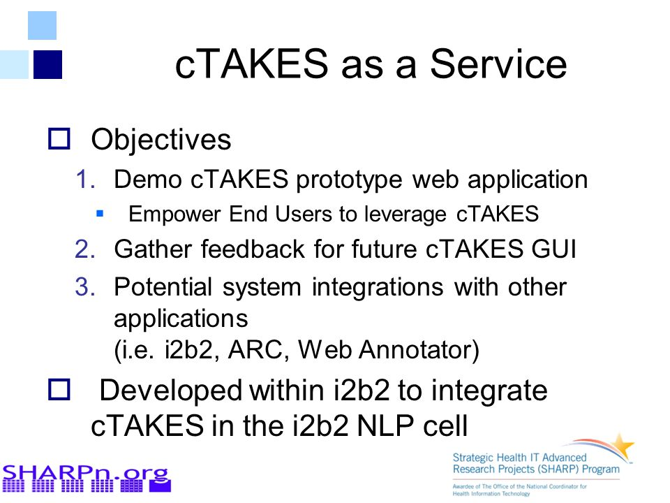 cTAKES as a Service  Objectives 1.Demo cTAKES prototype web application  Empower End Users to leverage cTAKES 2.Gather feedback for future cTAKES GUI 3.Potential system integrations with other applications (i.e.