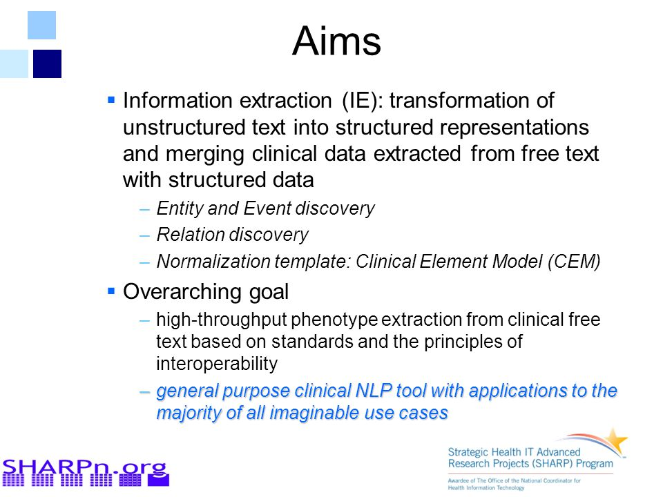 Aims  Information extraction (IE): transformation of unstructured text into structured representations and merging clinical data extracted from free text with structured data –Entity and Event discovery –Relation discovery –Normalization template: Clinical Element Model (CEM)  Overarching goal –high-throughput phenotype extraction from clinical free text based on standards and the principles of interoperability –general purpose clinical NLP tool with applications to the majority of all imaginable use cases