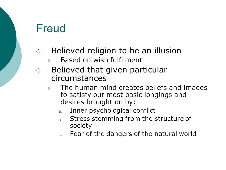 Inner psychological conflict  Freud claimed Religion is a form of neurotic illness It stems from the unconscious mind It results from incompletely repressed traumatic memories The trauma is usually sexual in nature Therefore religion is an illusion resulting from sexual difficulties
