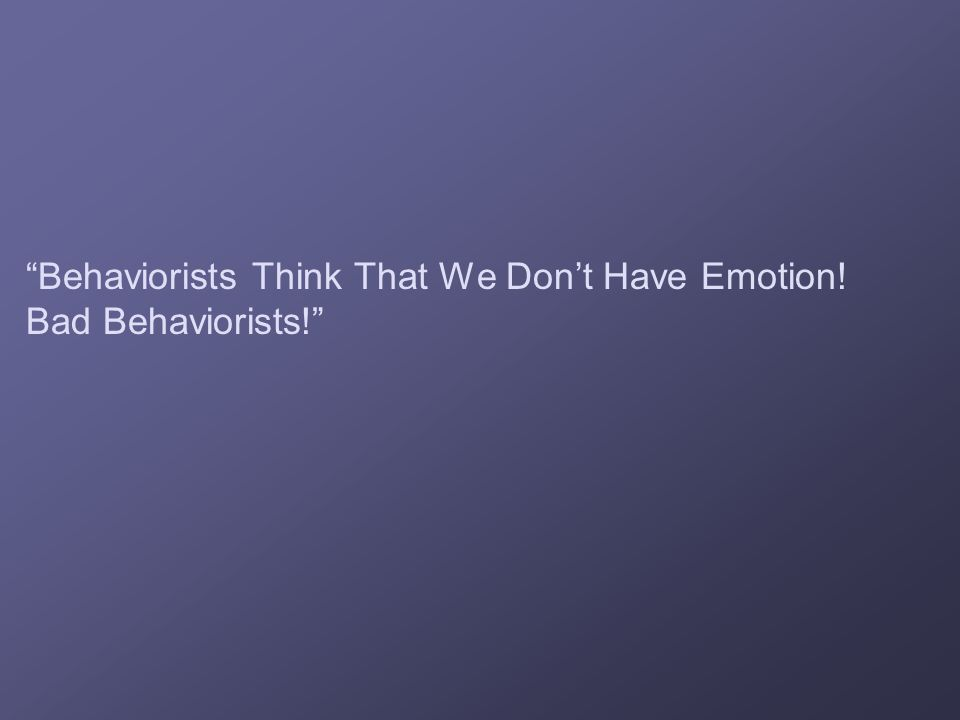 Behaviorists Think That We Don't Have Emotion! Bad Behaviorists!