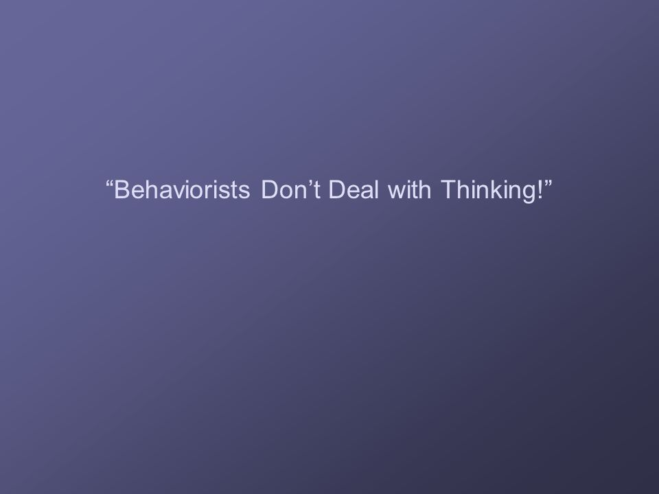 Behaviorists Don't Deal with Thinking!