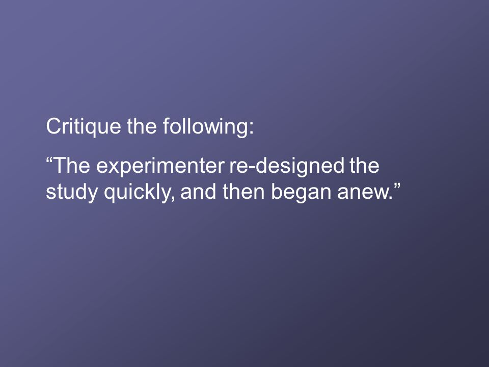Critique the following: The experimenter re-designed the study quickly, and then began anew.