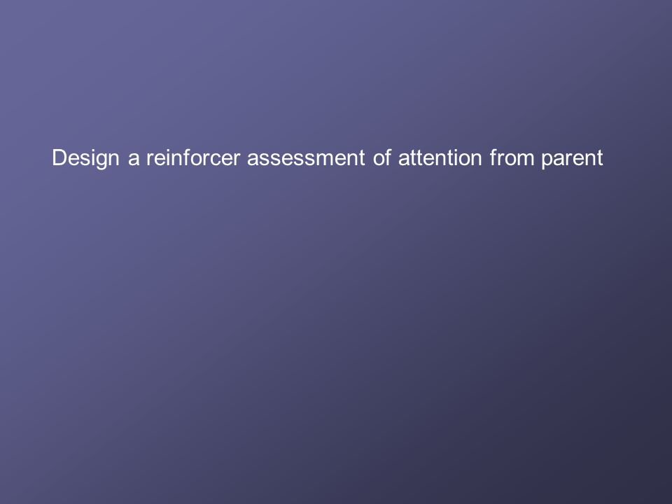 Design a reinforcer assessment of attention from parent