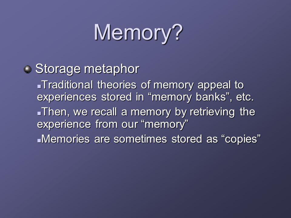 "Memory? Storage metaphor Storage metaphor Traditional theories of memory appeal to experiences stored in ""memory banks"", etc. Traditional theories of"