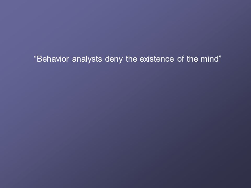 Behavior analysts deny the existence of the mind