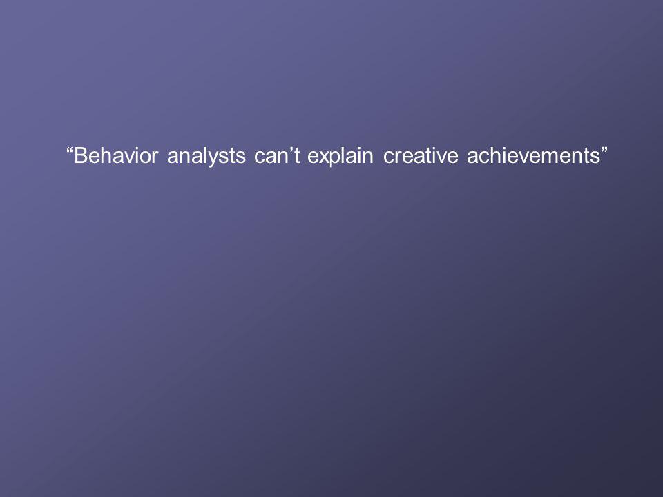 """Behavior analysts can't explain creative achievements"""