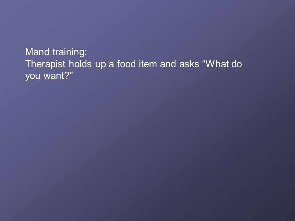 Mand training: Therapist holds up a food item and asks What do you want