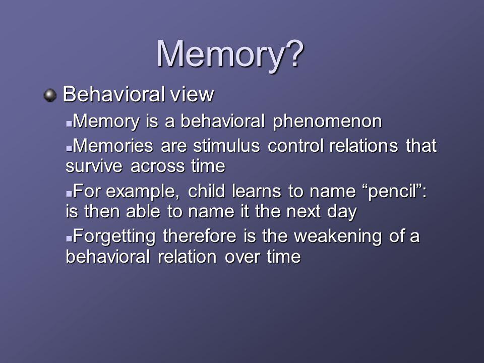 Memory? Behavioral view Behavioral view Memory is a behavioral phenomenon Memory is a behavioral phenomenon Memories are stimulus control relations th