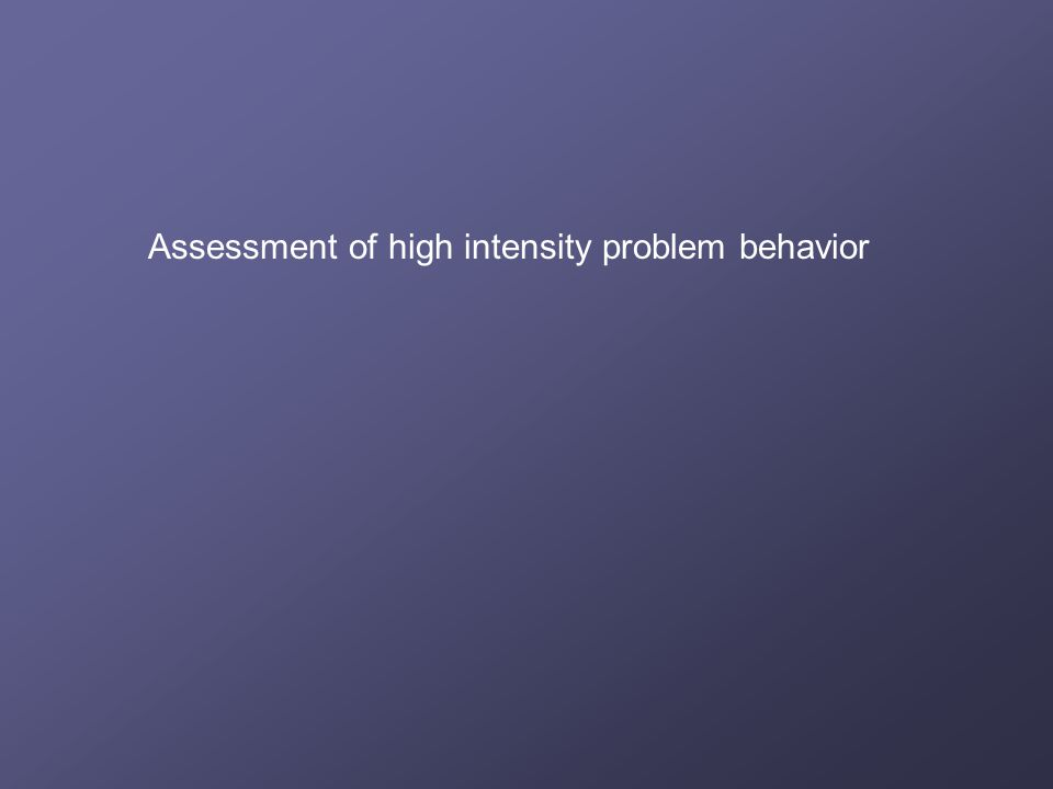 Assessment of high intensity problem behavior