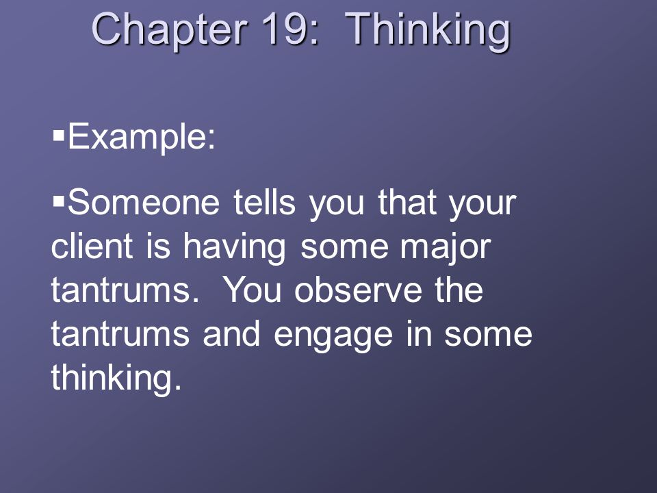 Chapter 19: Thinking  Example:  Someone tells you that your client is having some major tantrums.