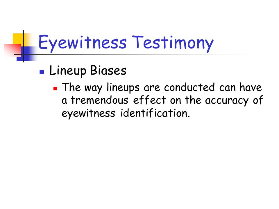 Eyewitness Testimony Lineup Biases The way lineups are conducted can have a tremendous effect on the accuracy of eyewitness identification.