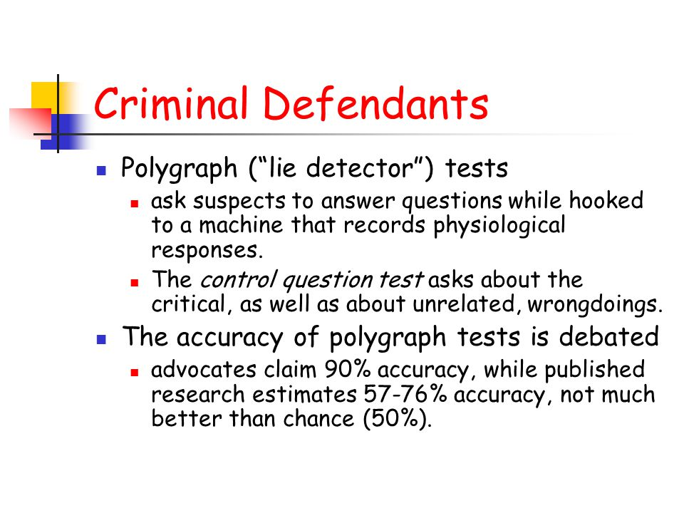 "Criminal Defendants Polygraph (""lie detector"") tests ask suspects to answer questions while hooked to a machine that records physiological responses."