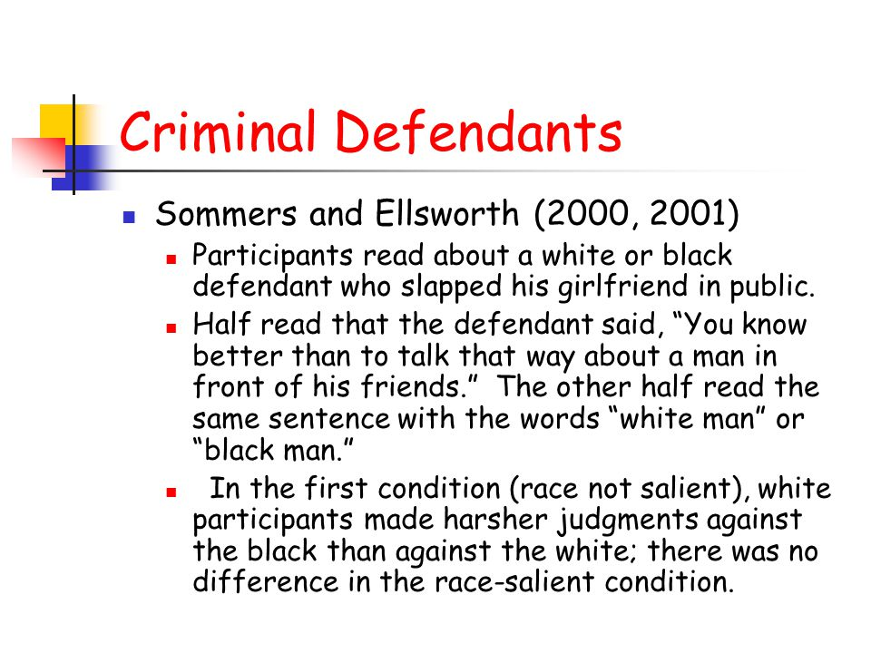 Criminal Defendants Sommers and Ellsworth (2000, 2001) Participants read about a white or black defendant who slapped his girlfriend in public. Half r