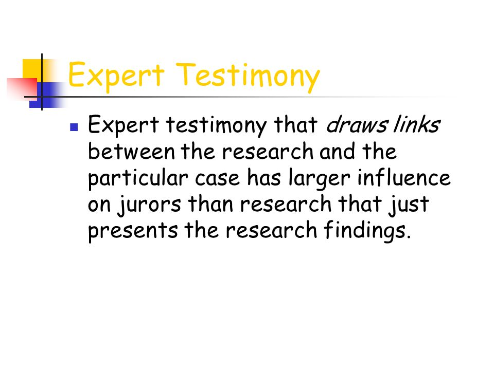 Expert Testimony Expert testimony that draws links between the research and the particular case has larger influence on jurors than research that just