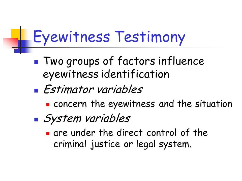 Eyewitness Testimony Two groups of factors influence eyewitness identification Estimator variables concern the eyewitness and the situation System var