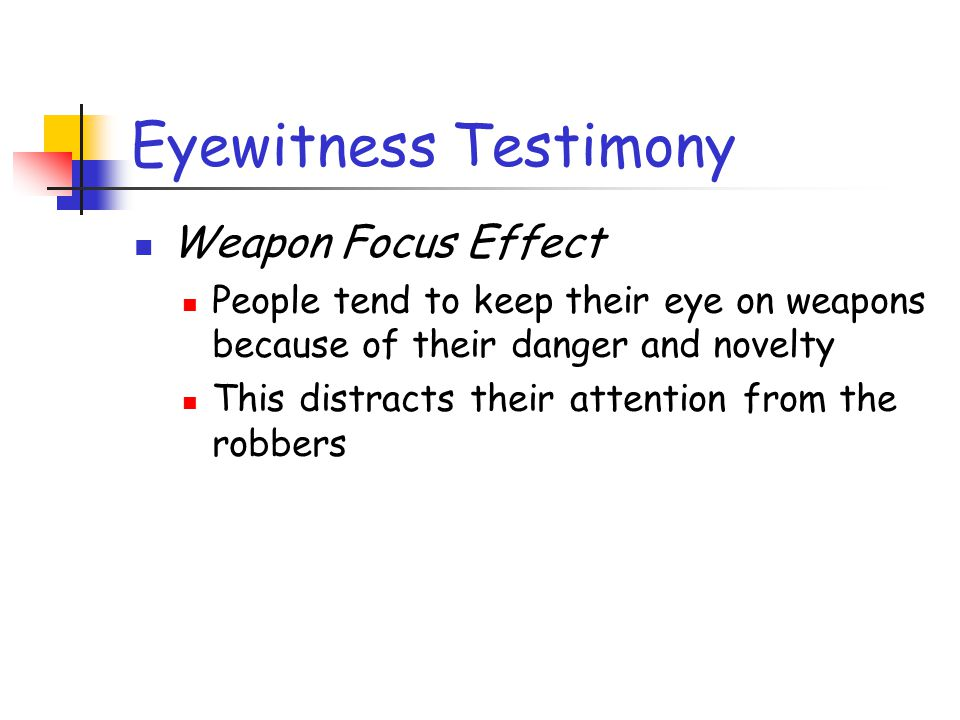 Eyewitness Testimony Weapon Focus Effect People tend to keep their eye on weapons because of their danger and novelty This distracts their attention f