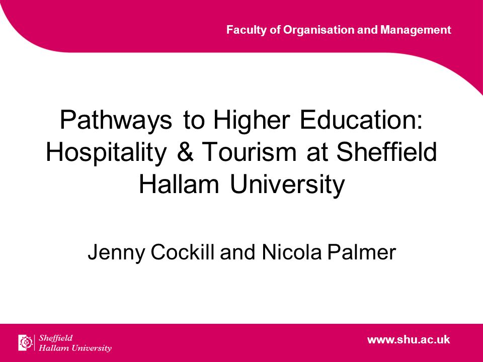 www.shu.ac.uk Faculty of Organisation and Management www.shu.ac.uk Pathways to Higher Education: Hospitality & Tourism at Sheffield Hallam University Jenny Cockill and Nicola Palmer