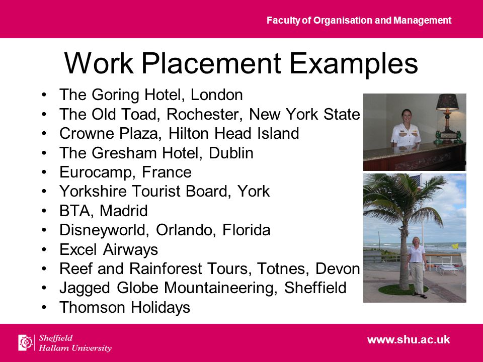 Faculty of Organisation and Management www.shu.ac.uk Work Placement Examples The Goring Hotel, London The Old Toad, Rochester, New York State Crowne Plaza, Hilton Head Island The Gresham Hotel, Dublin Eurocamp, France Yorkshire Tourist Board, York BTA, Madrid Disneyworld, Orlando, Florida Excel Airways Reef and Rainforest Tours, Totnes, Devon Jagged Globe Mountaineering, Sheffield Thomson Holidays