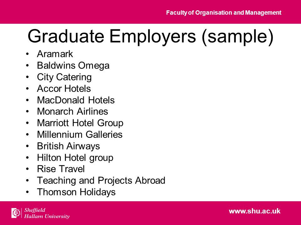Faculty of Organisation and Management www.shu.ac.uk Graduate Employers (sample) Aramark Baldwins Omega City Catering Accor Hotels MacDonald Hotels Monarch Airlines Marriott Hotel Group Millennium Galleries British Airways Hilton Hotel group Rise Travel Teaching and Projects Abroad Thomson Holidays