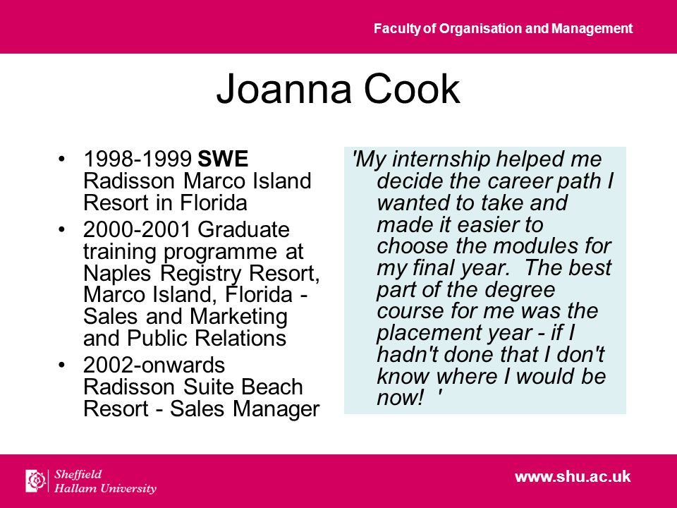 Faculty of Organisation and Management www.shu.ac.uk Joanna Cook 1998-1999 SWE Radisson Marco Island Resort in Florida 2000-2001 Graduate training programme at Naples Registry Resort, Marco Island, Florida - Sales and Marketing and Public Relations 2002-onwards Radisson Suite Beach Resort - Sales Manager My internship helped me decide the career path I wanted to take and made it easier to choose the modules for my final year.