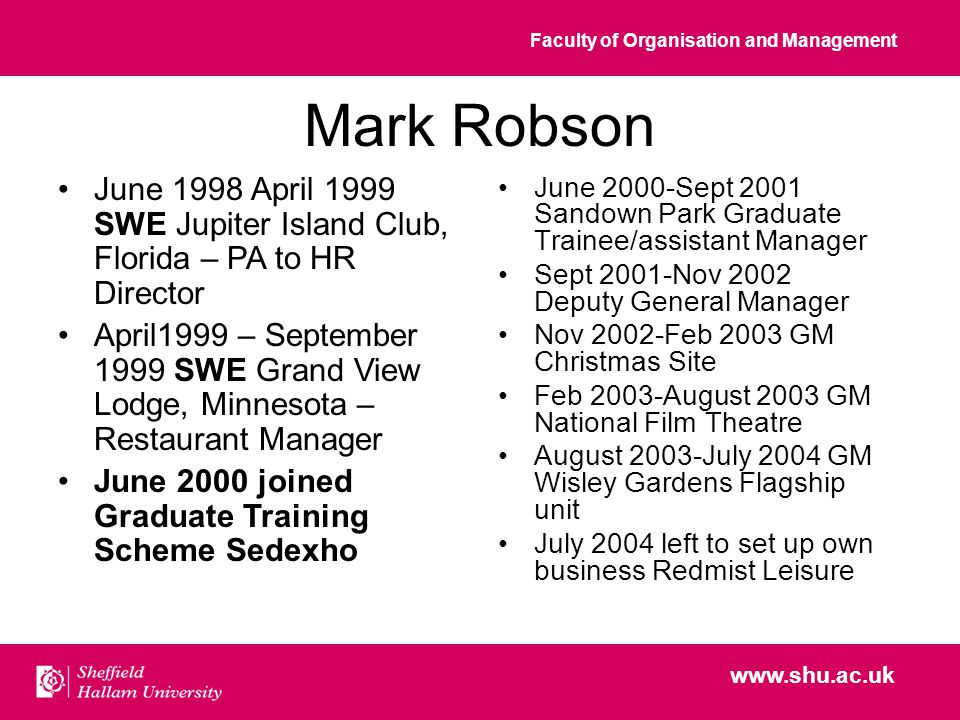 Faculty of Organisation and Management www.shu.ac.uk Mark Robson June 2000-Sept 2001 Sandown Park Graduate Trainee/assistant Manager Sept 2001-Nov 2002 Deputy General Manager Nov 2002-Feb 2003 GM Christmas Site Feb 2003-August 2003 GM National Film Theatre August 2003-July 2004 GM Wisley Gardens Flagship unit July 2004 left to set up own business Redmist Leisure June 1998 April 1999 SWE Jupiter Island Club, Florida – PA to HR Director April1999 – September 1999 SWE Grand View Lodge, Minnesota – Restaurant Manager June 2000 joined Graduate Training Scheme Sedexho