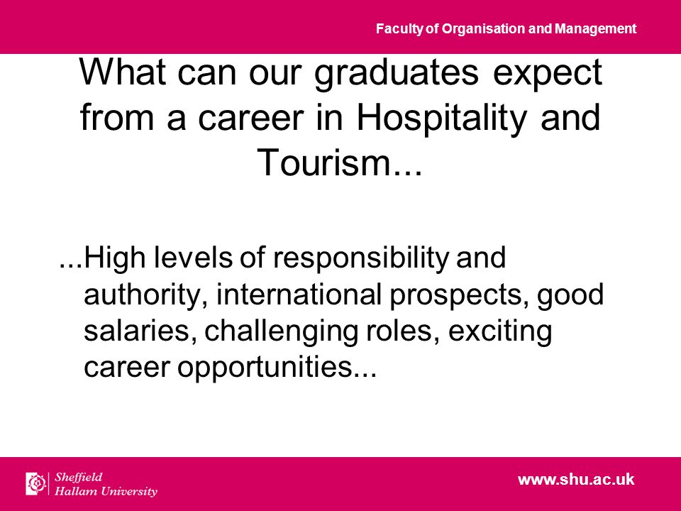 Faculty of Organisation and Management www.shu.ac.uk What can our graduates expect from a career in Hospitality and Tourism......High levels of responsibility and authority, international prospects, good salaries, challenging roles, exciting career opportunities...