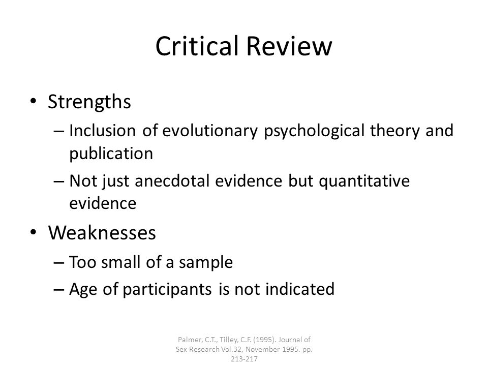 Critical Review Strengths – Inclusion of evolutionary psychological theory and publication – Not just anecdotal evidence but quantitative evidence Weaknesses – Too small of a sample – Age of participants is not indicated Palmer, C.T., Tilley, C.F.