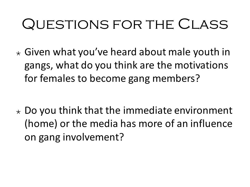 Questions for the Class ٭ Given what you've heard about male youth in gangs, what do you think are the motivations for females to become gang members.