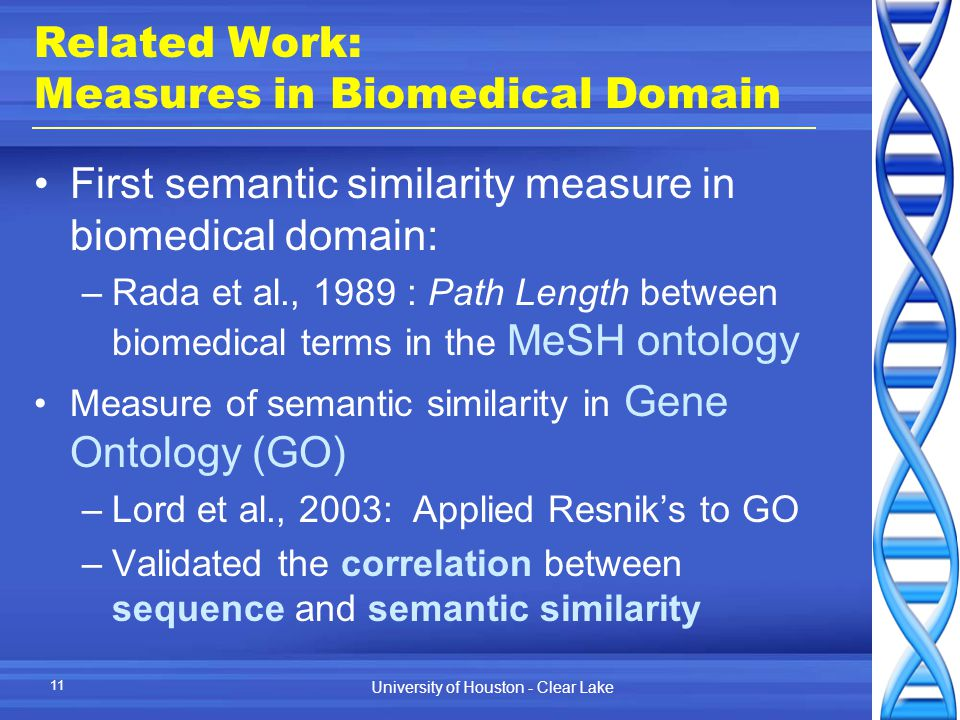 University of Houston - Clear Lake 11 Related Work: Measures in Biomedical Domain First semantic similarity measure in biomedical domain: –Rada et al., 1989 : Path Length between biomedical terms in the MeSH ontology Measure of semantic similarity in Gene Ontology (GO) –Lord et al., 2003: Applied Resnik's to GO –Validated the correlation between sequence and semantic similarity