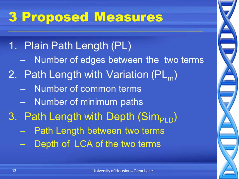University of Houston - Clear Lake 33 3 Proposed Measures 1.Plain Path Length (PL) –Number of edges between the two terms 2.Path Length with Variation (PL m ) –Number of common terms –Number of minimum paths 3.Path Length with Depth (Sim PLD ) –Path Length between two terms –Depth of LCA of the two terms