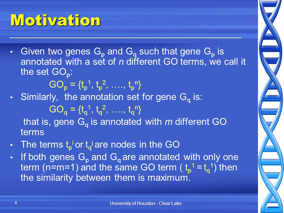 University of Houston - Clear Lake 4Motivation Given two genes G p and G q such that gene G p is annotated with a set of n different GO terms, we call it the set GO p : GO p = {t p 1, t p 2, …., t p n } Similarly, the annotation set for gene G q is: GO q = {t q 1, t q 2, …., t q n } that is, gene G q is annotated with m different GO terms The terms t p i or t q j are nodes in the GO If both genes G p and G q are annotated with only one term (n=m=1) and the same GO term ( t p 1 = t q 1 ) then the similarity between them is maximum.