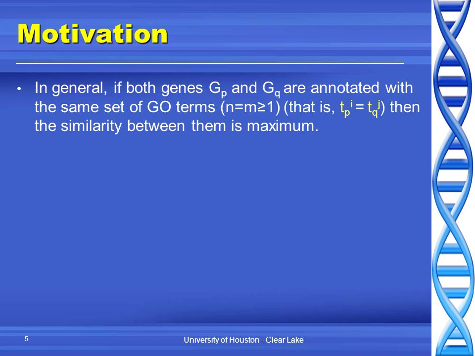 University of Houston - Clear Lake 5Motivation In general, if both genes G p and G q are annotated with the same set of GO terms (n=m≥1) (that is, t p i = t q j ) then the similarity between them is maximum.