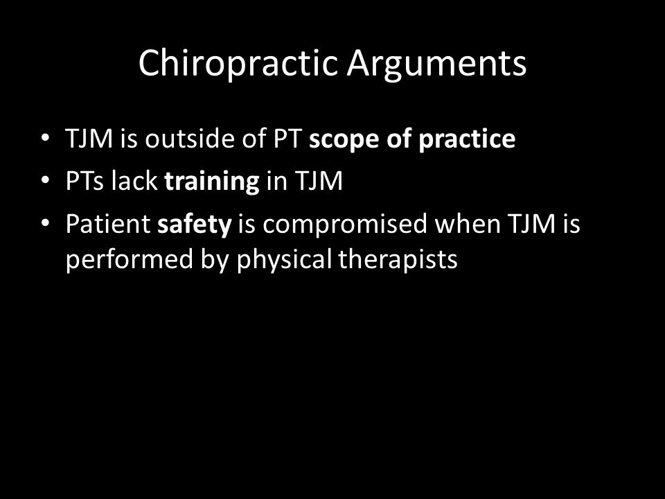 Chiropractic Arguments TJM is outside of PT scope of practice PTs lack training in TJM Patient safety is compromised when TJM is performed by physical