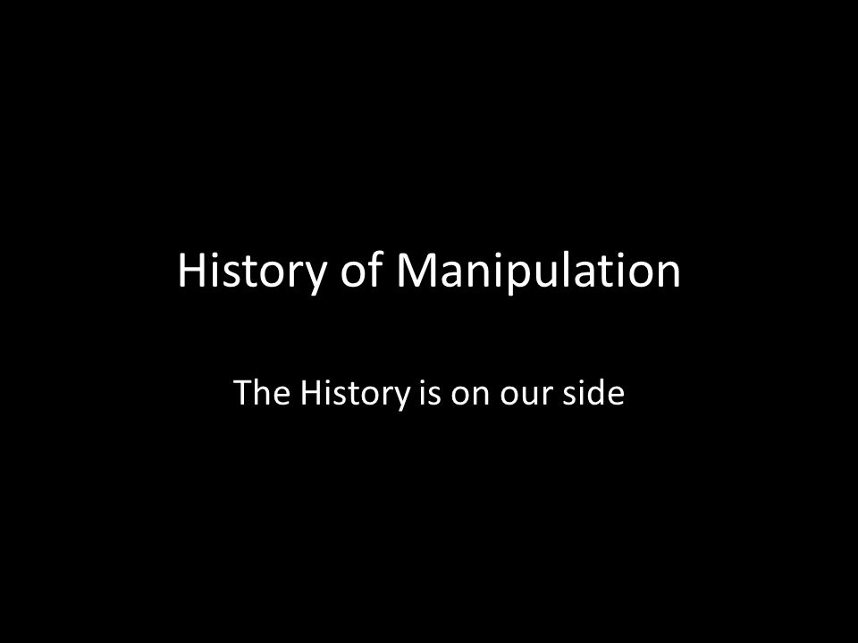 History of Manipulation The History is on our side