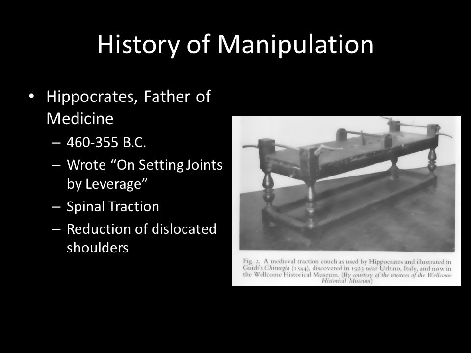 "History of Manipulation Hippocrates, Father of Medicine – 460-355 B.C. – Wrote ""On Setting Joints by Leverage"" – Spinal Traction – Reduction of disloc"