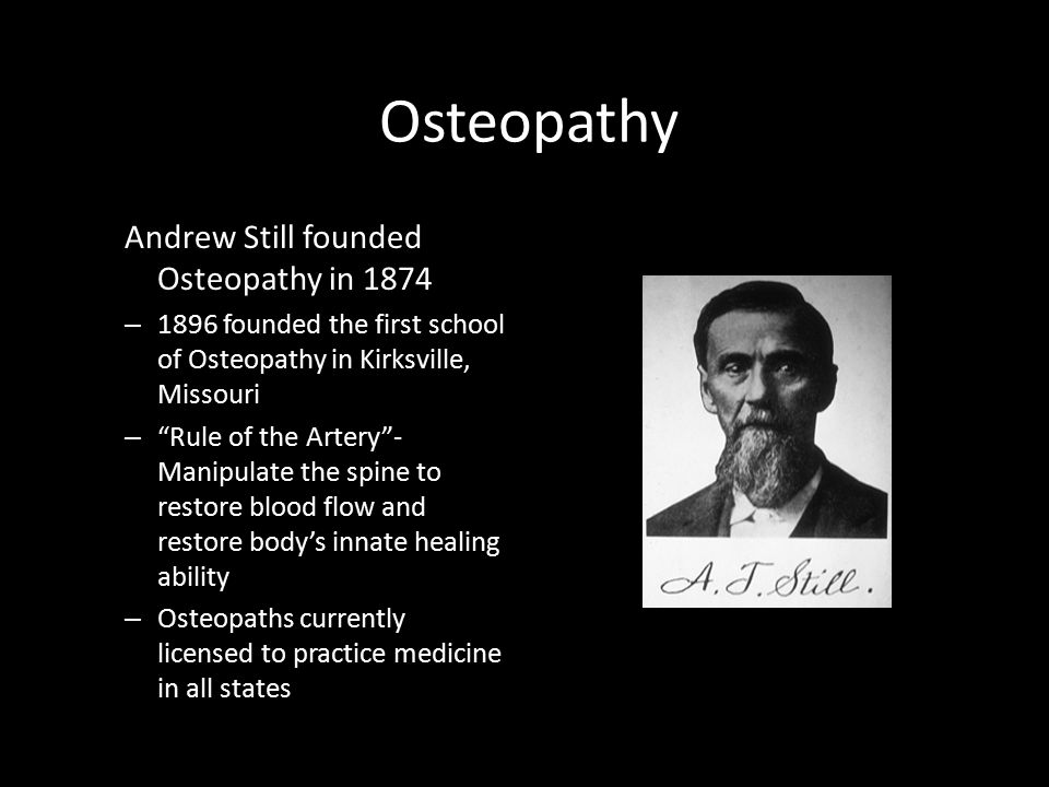 "Osteopathy Andrew Still founded Osteopathy in 1874 – 1896 founded the first school of Osteopathy in Kirksville, Missouri – ""Rule of the Artery""- Manip"