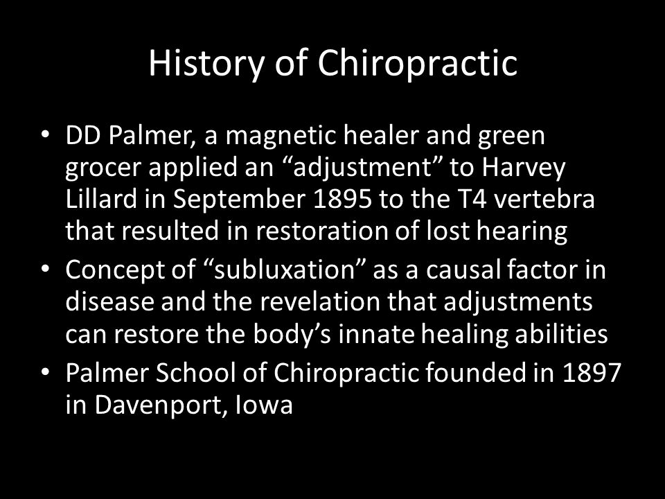 "History of Chiropractic DD Palmer, a magnetic healer and green grocer applied an ""adjustment"" to Harvey Lillard in September 1895 to the T4 vertebra t"