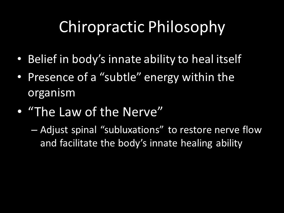 "Chiropractic Philosophy Belief in body's innate ability to heal itself Presence of a ""subtle"" energy within the organism ""The Law of the Nerve"" – Adju"
